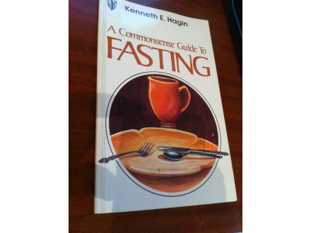 A commonsense guide to fasting Kenneth E. Hagin