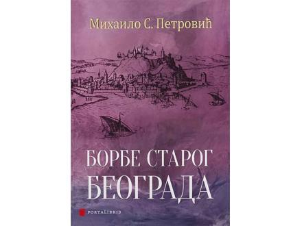 Borbe starog Beograda - Mihailo S. Petrović