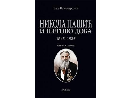 NIKOLA PAŠIĆ I NJEGOVO DOBA 1845-1926: KNJIGA DRUGA - Vasa Kazimirović