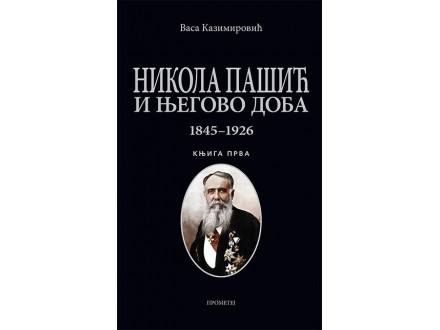 NIKOLA PAŠIĆ I NJEGOVO DOBA 1845-1926 - KNJIGA PRVA - Vasa Kazimirović