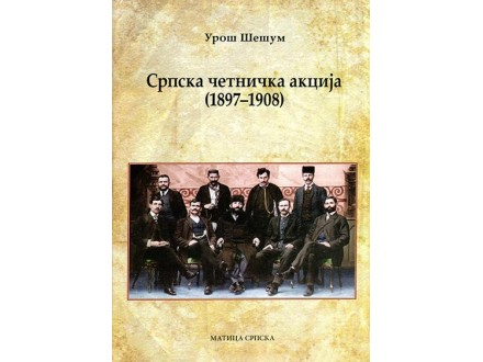 SRPSKA ČETNIČKA AKCIJA (1897-1908) - Uroš Šešum