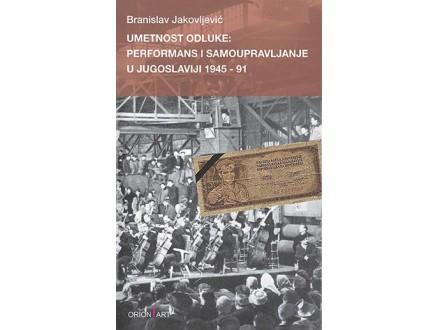 UMETNOST ODLUKE: PERFORMANS I SAMOUPRAVLJANJE U JUGOSLAVIJI 1945-91 - Branislav Jakovljević