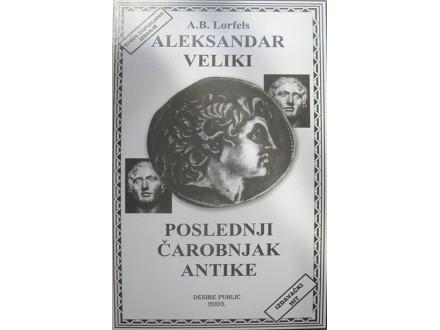 ALEKSANDAR VELIKI, POSLEDNJI ČAROBNJAK ANTIKE - Aleksandar Blažević Lorfels