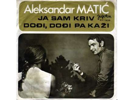 Aca Matić - Ja Sam Kriv / Dođi, Dođi Pa Kaži