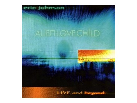Eric Johnson (2) - Alien Love Child - Live And Beyond