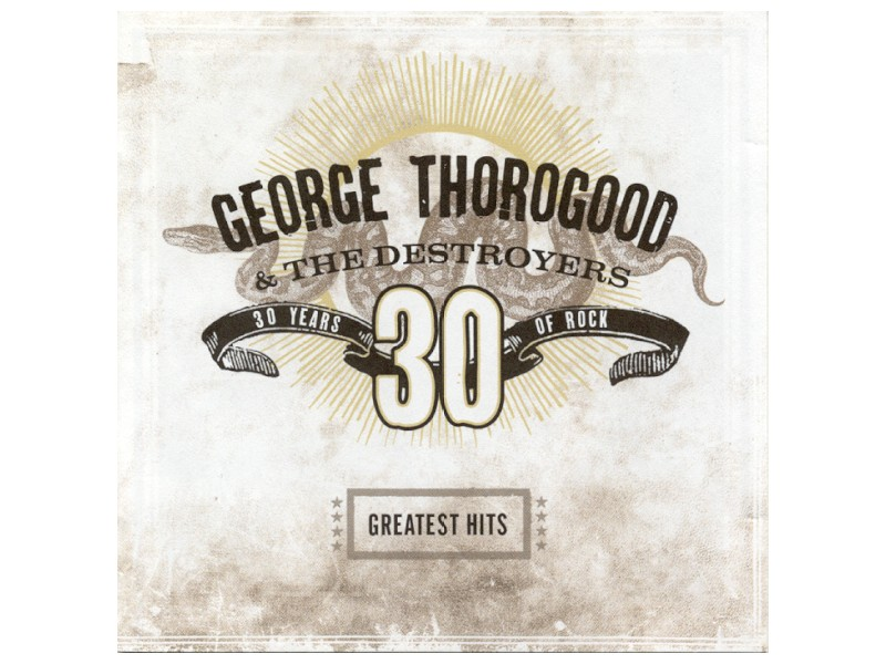 George Thorogood & The Destroyers - Greatest Hits: 30 Years Of Rock