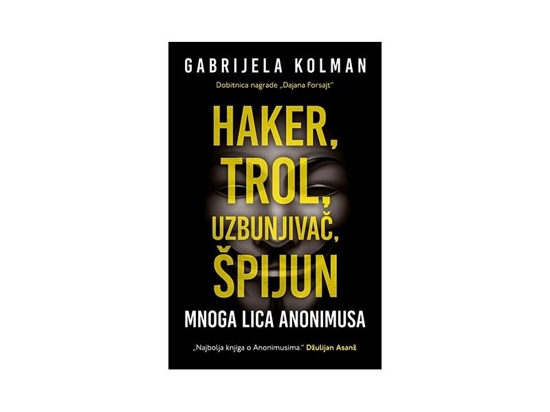 HAKER, TROL, UZBUNJIVAČ, ŠPIJUN: MNOGA LICA ANONIMUSA - Gabrijela Kolman