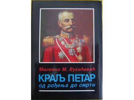 Kralj Petar Od rođenja do smrti  Vukićević Milenko