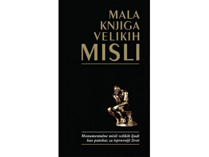 MALA KNJIGA VELIKIH MISLI - monumentalne misli velikih ljudi kao putokaz za ispravniji život - Svetlana Stamenić