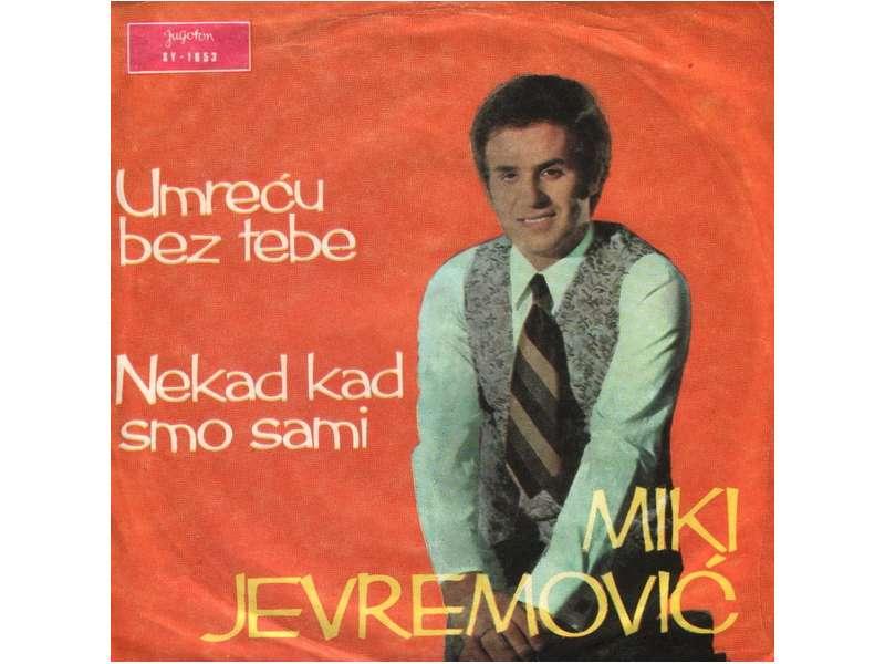 Miki Jevremović - Umreću Bez Tebe / Nekad Kad Smo Sami