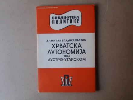 Milan Vladisavljević - HRVATSKA AUTONOMIJA POD AUSTRO