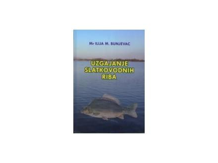 Uzgajanje slatkovodnih riba - Ilija M. Bunjevac